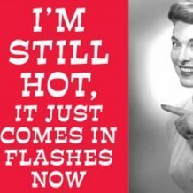 "funny picture reads ""I'm still hot, it just comes in flashes now"""